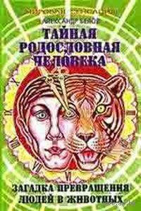 Белов А. Тайная родословная человека. Загадка превращения людей в животных. 2005г.