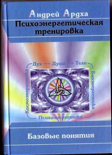 Ардха А. Психоэнергетическая тренировка:Базовые понятия. 2009г.